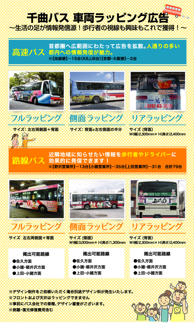 千曲バス 車両ラッピング広告 〜生活の足が情報発信源!歩行者の視線も興味もこれで獲得!〜  高速バス:首都圏へ広範囲にわたって広告を拡散。人通りの多い都内への情報発信が魅力。※【池袋便】…15台(K6,U8台)【京都・大阪便】…2台 フルラッピング:サイズ  左右両側面+背面 側面ラッピング:サイズ  背面+左右側面の半分 リアラッピング:サイズ (背面)W(幅)2,300mm× H(高さ)2,400mm  路線バス:近隣地域に知らせたい情報を歩行者やドライバーに効果的に発信できます!※【野沢営業所】…13台【小諸営業所】…35台【上田営業所】…31台 合計79台 フルラッピング:サイズ  左右両側面+背面 掲出可能路線 ●佐久方面 ●小諸・軽井沢方面 ●上田・小諸方面  側面ラッピング:サイズ (側面)W(幅)3,000mm× H(高さ)1,300mm 掲出可能路線 ●佐久方面 ●小諸・軽井沢方面 ●上田・小諸方面  リアラッピング:サイズ (背面)W(幅)2,300mm× H(高さ)2,400mm 掲出可能路線 ●佐久方面 ●小諸・軽井沢方面 ●上田・小諸方面  ※デザイン制作をご依頼いただく場合別途デザイン料が発生いたします。 ※フロントおよび天井はラッピングできません ※事前にバス会社での業種、デザイン審査がございます。 ※剥離・復元修復費用含む